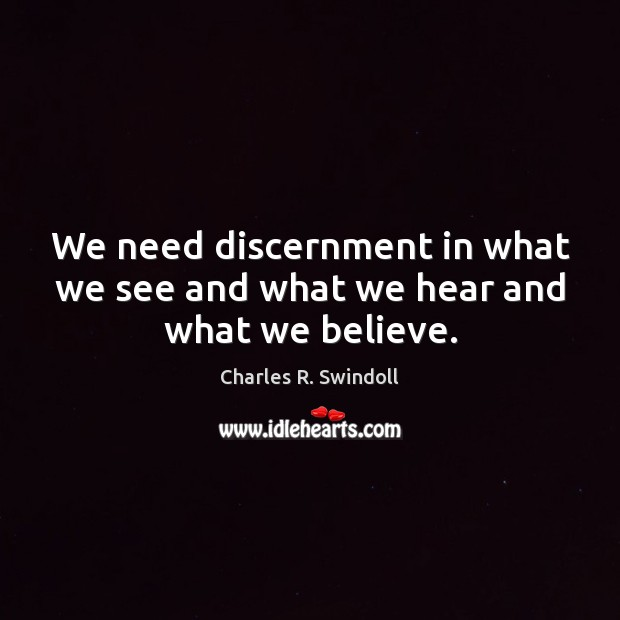 We need discernment in what we see and what we hear and what we believe. Charles R. Swindoll Picture Quote