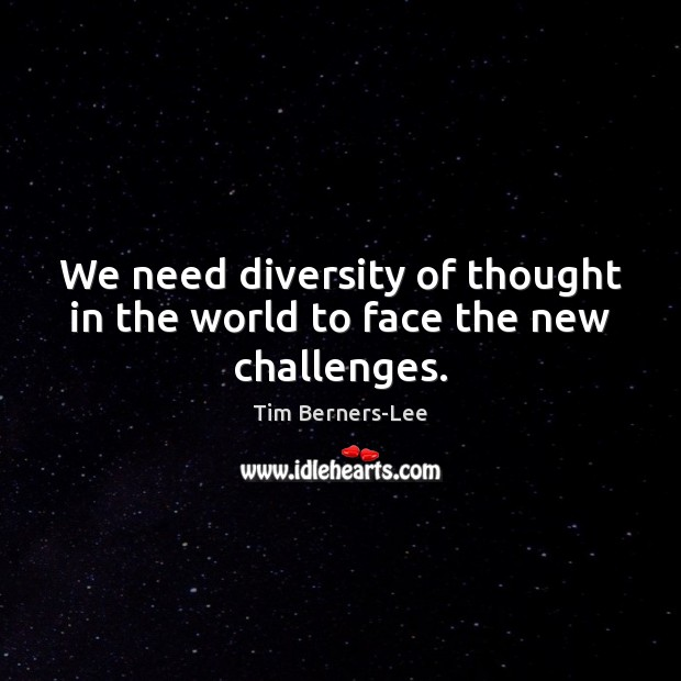 We need diversity of thought in the world to face the new challenges. Tim Berners-Lee Picture Quote