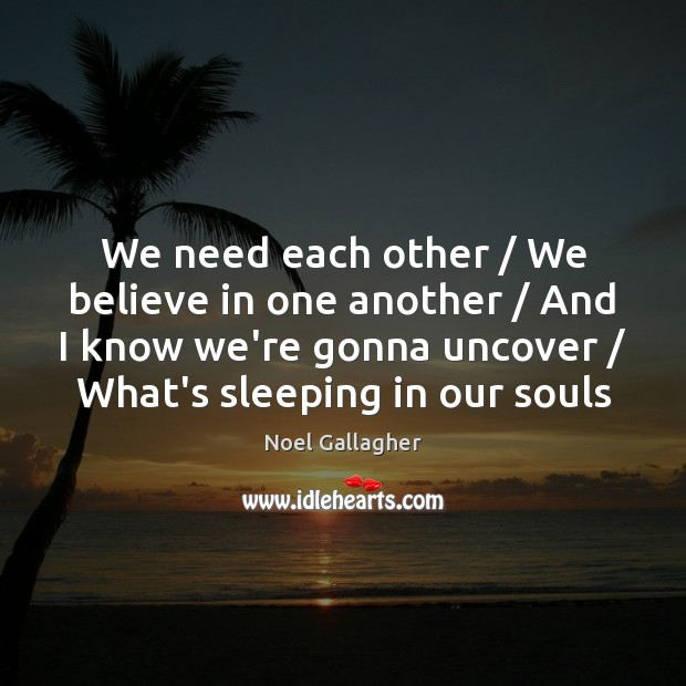 We need each other / We believe in one another / And I know Noel Gallagher Picture Quote