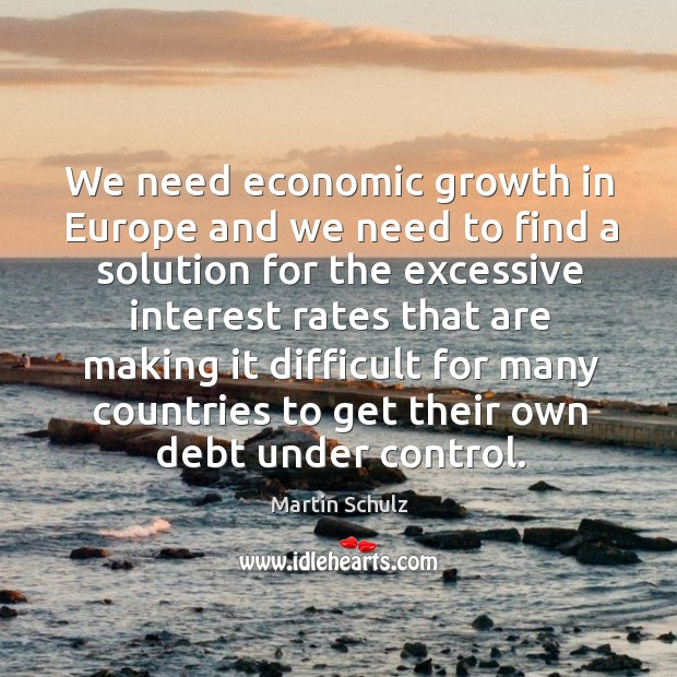 We need economic growth in Europe and we need to find a Martin Schulz Picture Quote