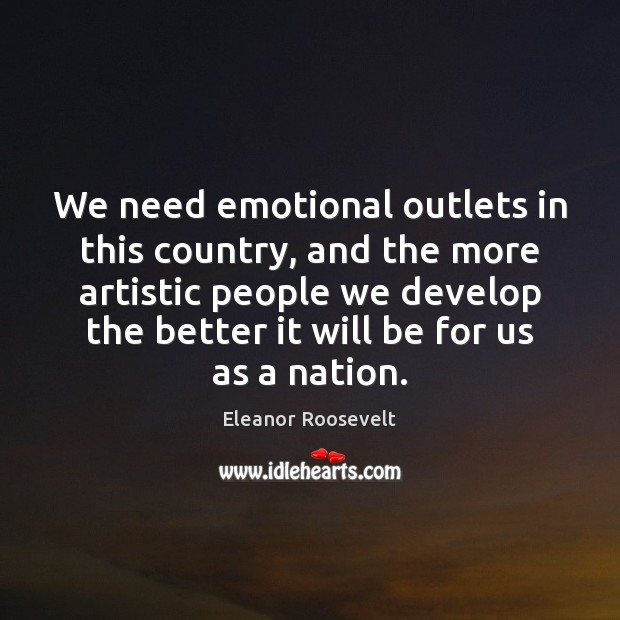 We need emotional outlets in this country, and the more artistic people Image