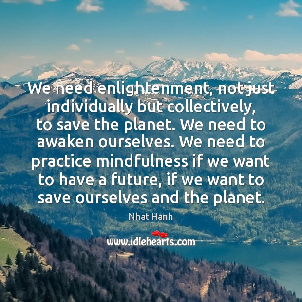 We need enlightenment, not just individually but collectively, to save the planet. Nhat Hanh Picture Quote