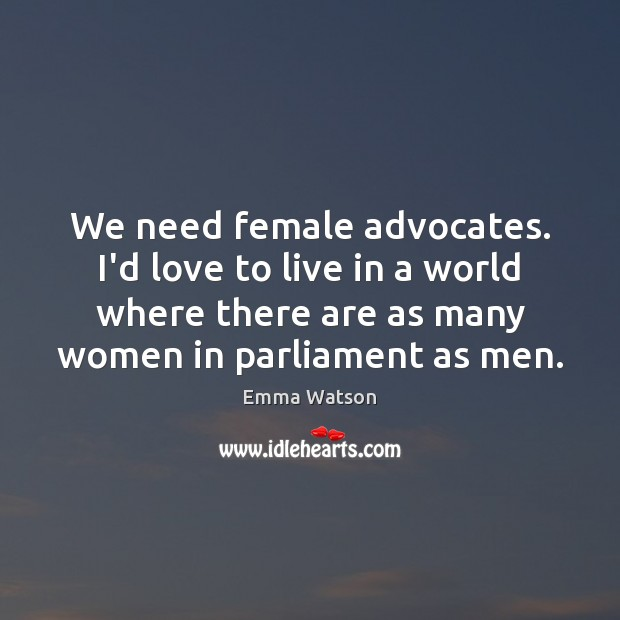 We need female advocates. I'd love to live in a world where Image