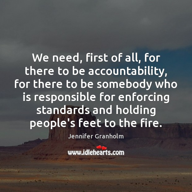 We need, first of all, for there to be accountability, for there Jennifer Granholm Picture Quote