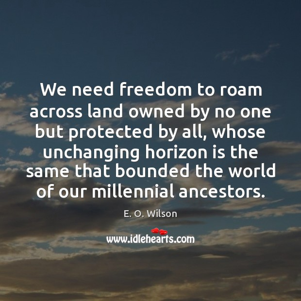We need freedom to roam across land owned by no one but E. O. Wilson Picture Quote