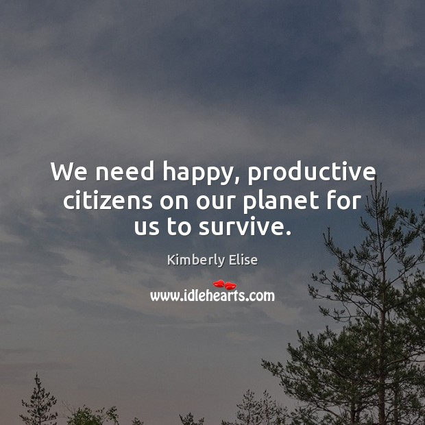 We need happy, productive citizens on our planet for us to survive. Kimberly Elise Picture Quote