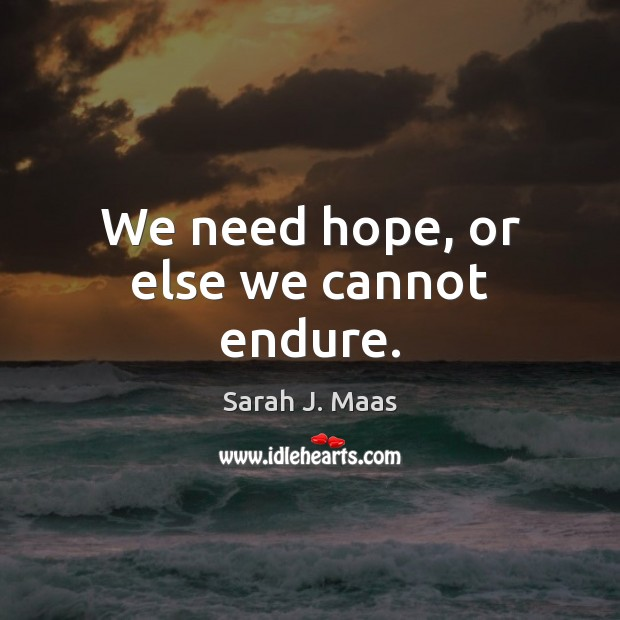 We need hope, or else we cannot endure. Sarah J. Maas Picture Quote