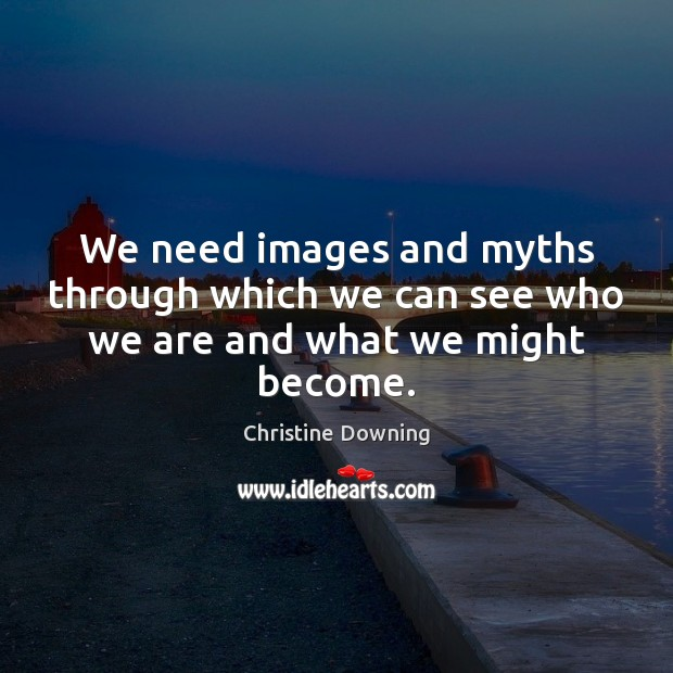 We need images and myths through which we can see who we are and what we might become. Image