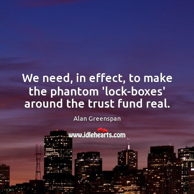 We need, in effect, to make the phantom 'lock-boxes' around the trust fund real. Alan Greenspan Picture Quote