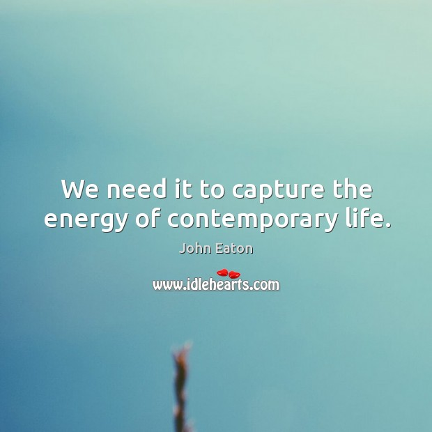 We need it to capture the energy of contemporary life. Image