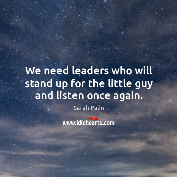We need leaders who will stand up for the little guy and listen once again. Image