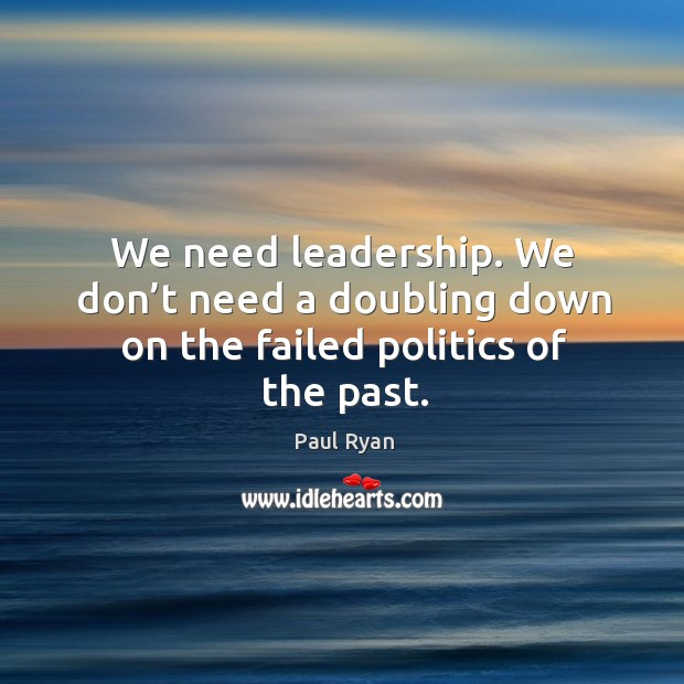 Image, We need leadership. We don't need a doubling down on the failed politics of the past.
