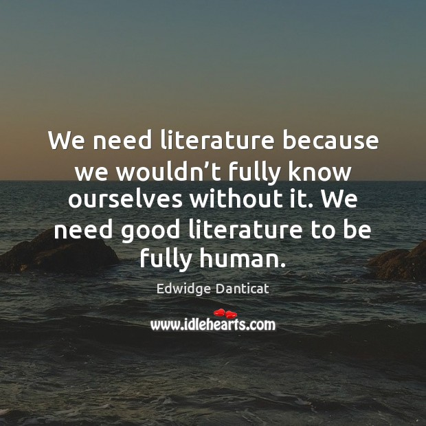 We need literature because we wouldn't fully know ourselves without it. Edwidge Danticat Picture Quote