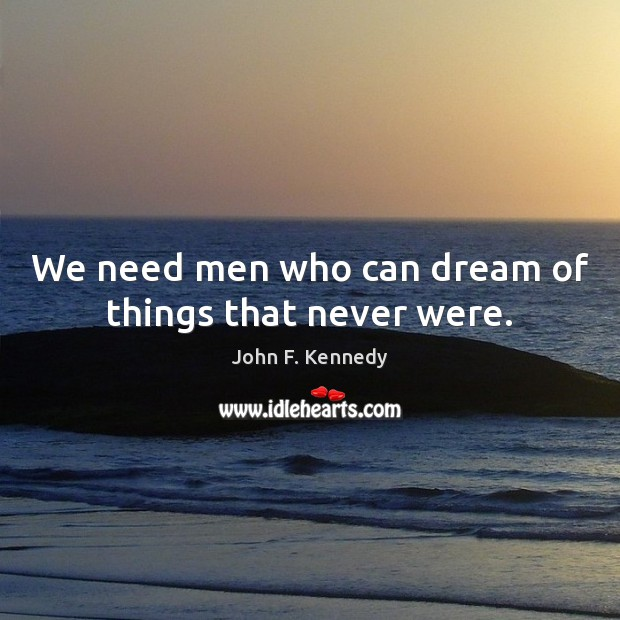 We need men who can dream of things that never were. John F. Kennedy Picture Quote
