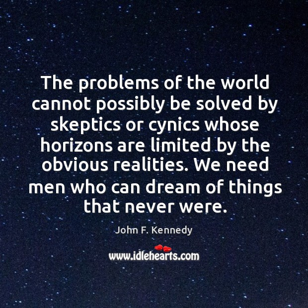 We need men who can dream of things that never were. Image