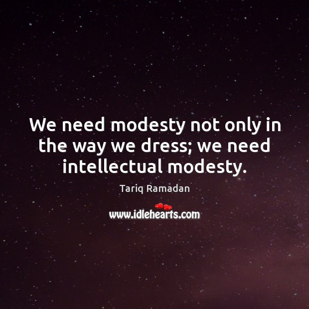 We need modesty not only in the way we dress; we need intellectual modesty. Tariq Ramadan Picture Quote