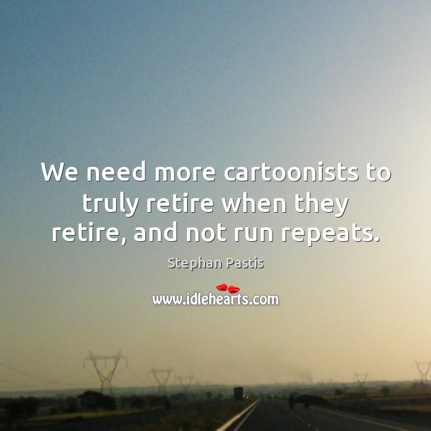 We need more cartoonists to truly retire when they retire, and not run repeats. Stephan Pastis Picture Quote