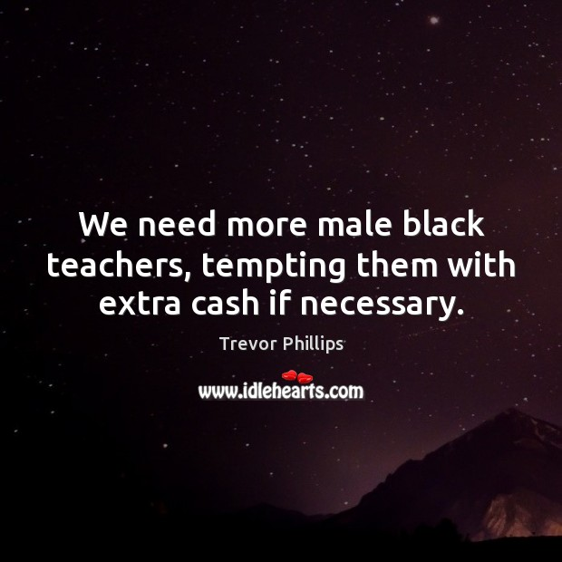 We need more male black teachers, tempting them with extra cash if necessary. Trevor Phillips Picture Quote