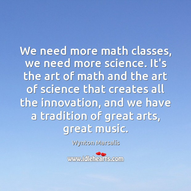 We need more math classes, we need more science. It's the art Wynton Marsalis Picture Quote