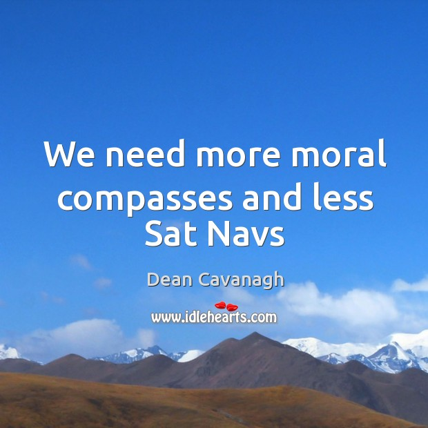 We need more moral compasses and less Sat Navs Dean Cavanagh Picture Quote