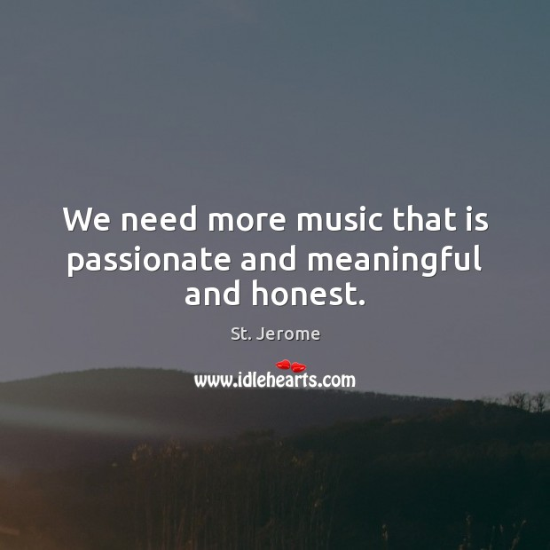 We need more music that is passionate and meaningful and honest. St. Jerome Picture Quote