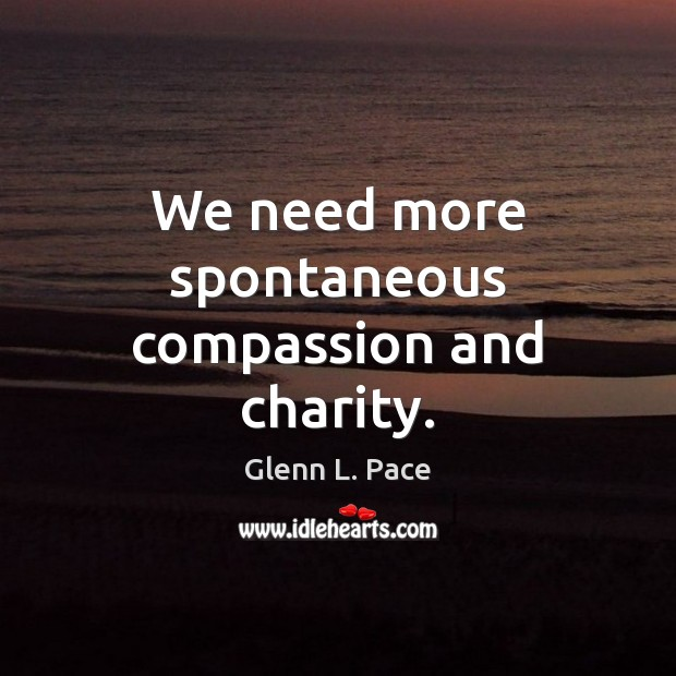 We need more spontaneous compassion and charity. Image