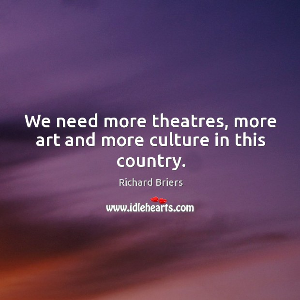 We need more theatres, more art and more culture in this country. Richard Briers Picture Quote