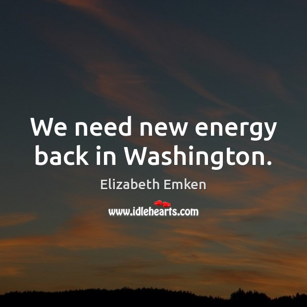 We need new energy back in Washington. Elizabeth Emken Picture Quote