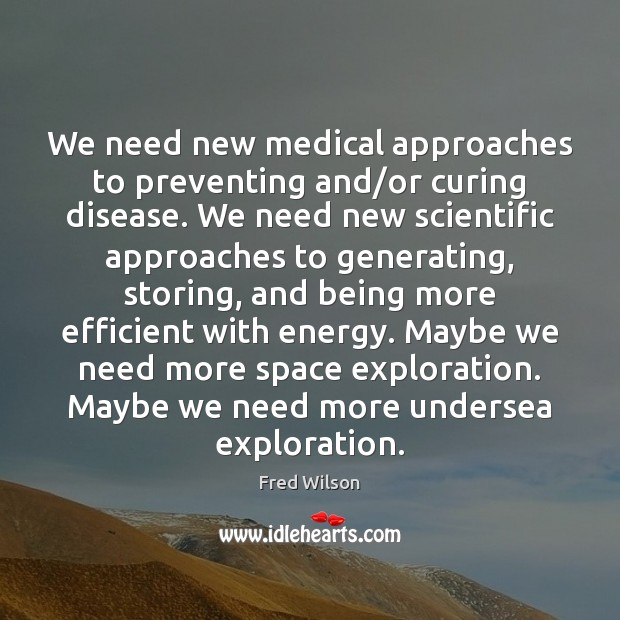 We need new medical approaches to preventing and/or curing disease. We Medical Quotes Image