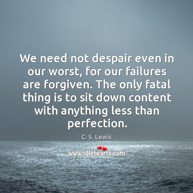 We need not despair even in our worst, for our failures are Image