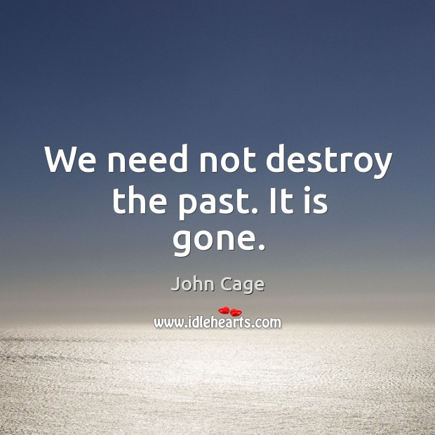 We need not destroy the past. It is gone. Image