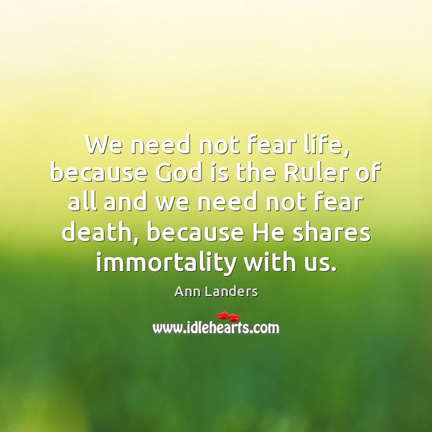 We need not fear life, because God is the Ruler of all Ann Landers Picture Quote
