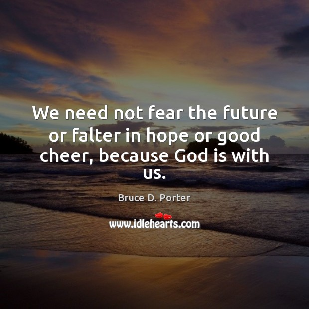 Image, We need not fear the future or falter in hope or good cheer, because God is with us.