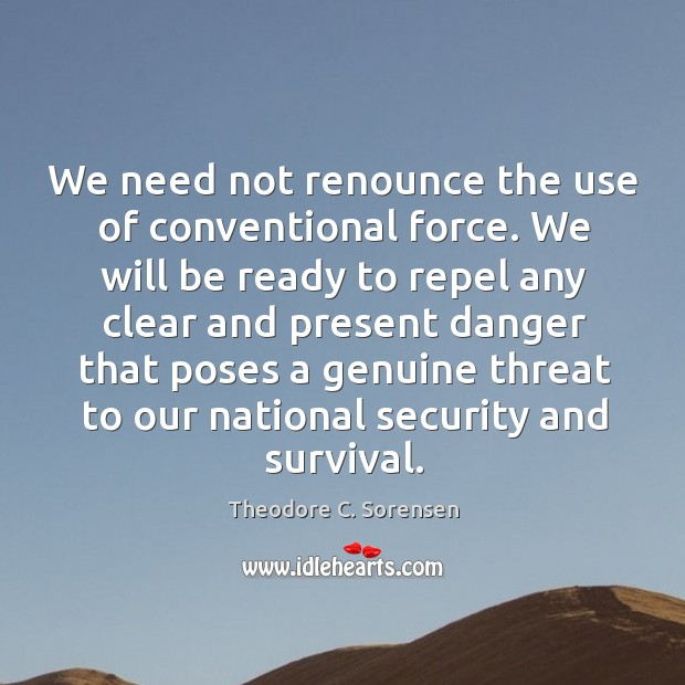 We need not renounce the use of conventional force. Theodore C. Sorensen Picture Quote
