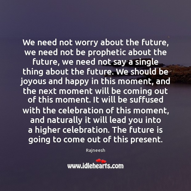 We need not worry about the future, we need not be prophetic Image