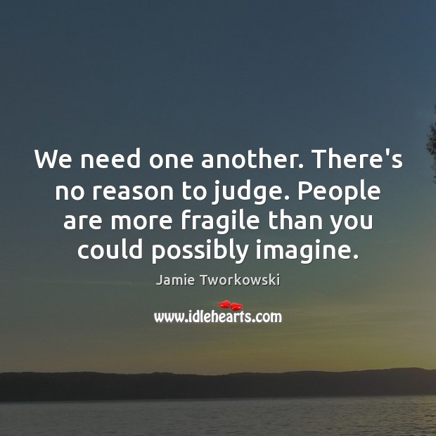 We need one another. There's no reason to judge. People are more Image