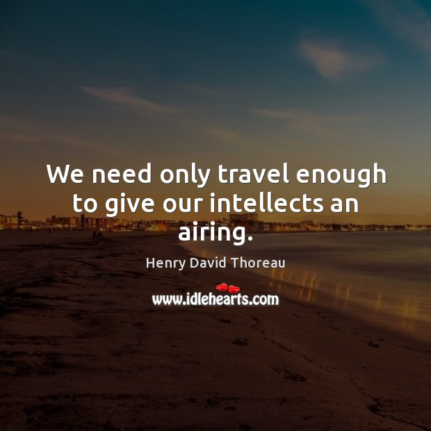 Image, We need only travel enough to give our intellects an airing.