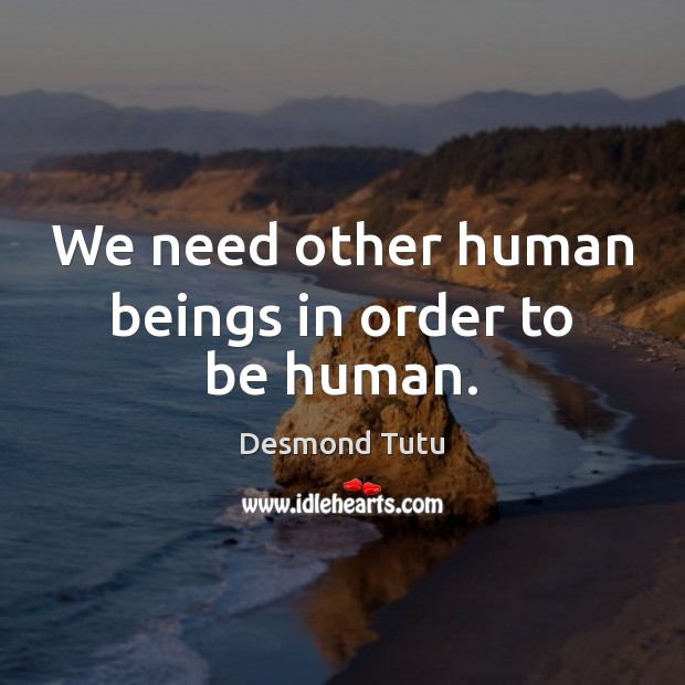 We need other human beings in order to be human. Desmond Tutu Picture Quote