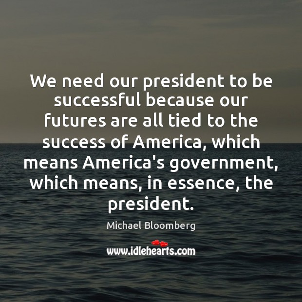 We need our president to be successful because our futures are all Michael Bloomberg Picture Quote