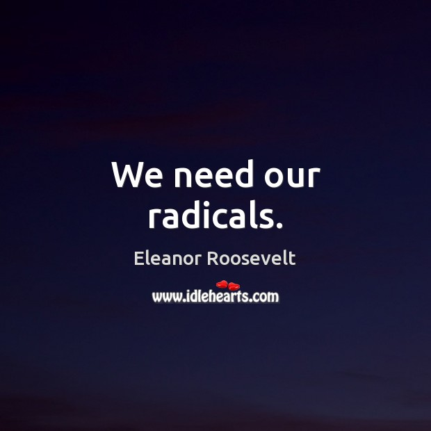 We need our radicals. Eleanor Roosevelt Picture Quote