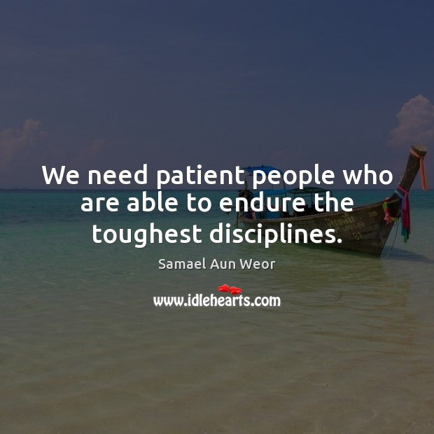 We need patient people who are able to endure the toughest disciplines. Image