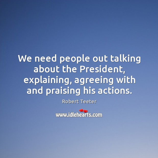We need people out talking about the president, explaining, agreeing with and praising his actions. Image
