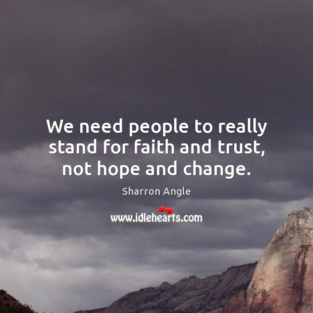 We need people to really stand for faith and trust, not hope and change. Sharron Angle Picture Quote