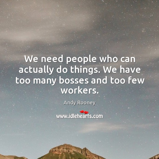 We need people who can actually do things. We have too many bosses and too few workers. Image