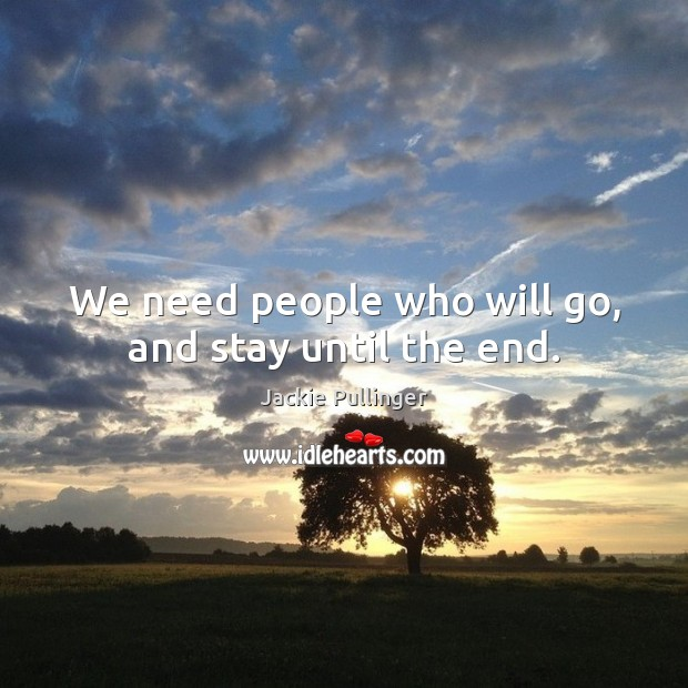 We need people who will go, and stay until the end. Image