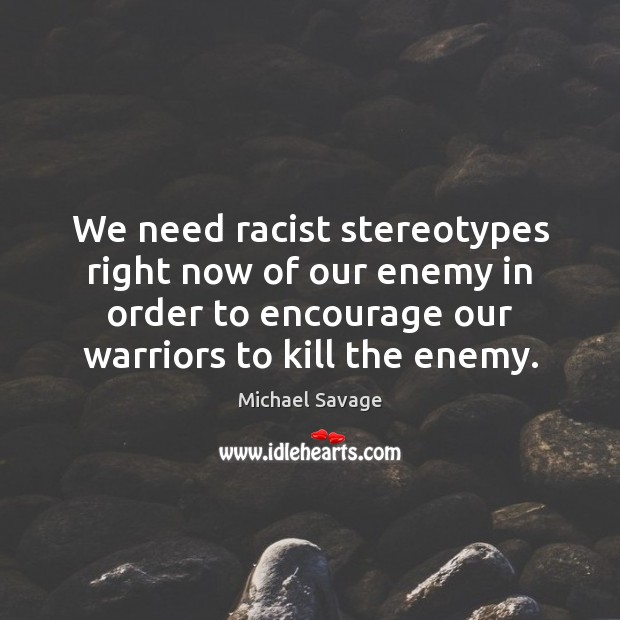 We need racist stereotypes right now of our enemy in order to Michael Savage Picture Quote