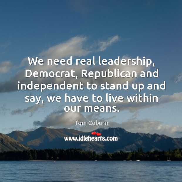 We need real leadership, democrat, republican and independent to stand up and say Tom Coburn Picture Quote