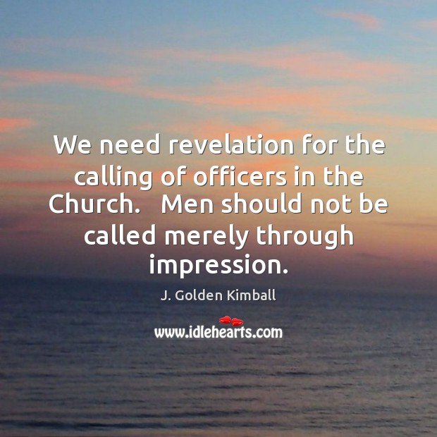 We need revelation for the calling of officers in the Church.   Men J. Golden Kimball Picture Quote