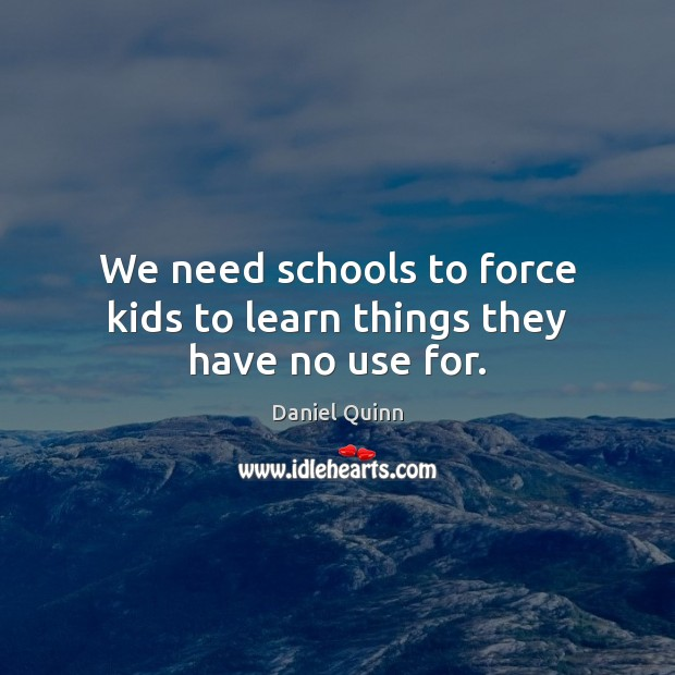 We need schools to force kids to learn things they have no use for. Daniel Quinn Picture Quote