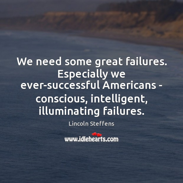 We need some great failures. Especially we ever-successful Americans – conscious, intelligent, Image